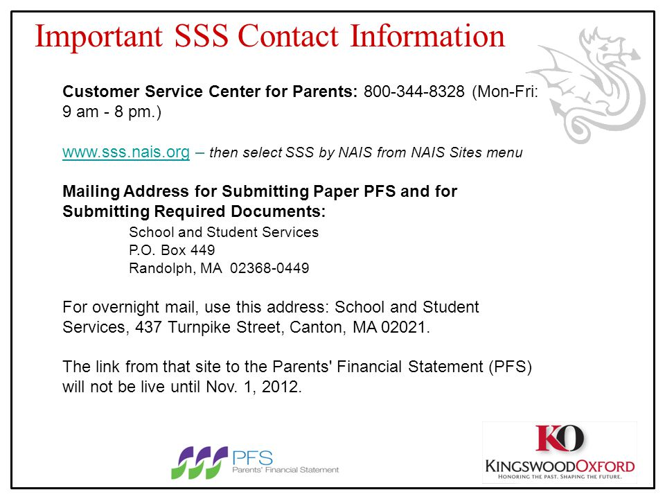 Important SSS Contact Information Customer Service Center for Parents: 800-344-8328 (Mon-Fri: 9 am - 8 pm.) www.sss.nais.orgwww.sss.nais.org – then select SSS by NAIS from NAIS Sites menu Mailing Address for Submitting Paper PFS and for Submitting Required Documents: School and Student Services P.O.