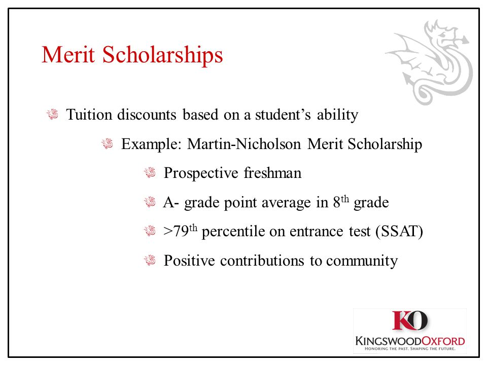 Merit Scholarships Tuition discounts based on a student's ability Example: Martin-Nicholson Merit Scholarship Prospective freshman A- grade point average in 8 th grade >79 th percentile on entrance test (SSAT) Positive contributions to community