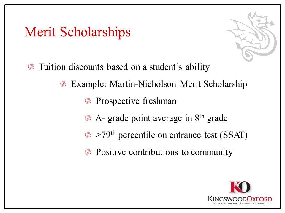 Merit Scholarships Tuition discounts based on a student's ability Example: Martin-Nicholson Merit Scholarship Prospective freshman A- grade point aver