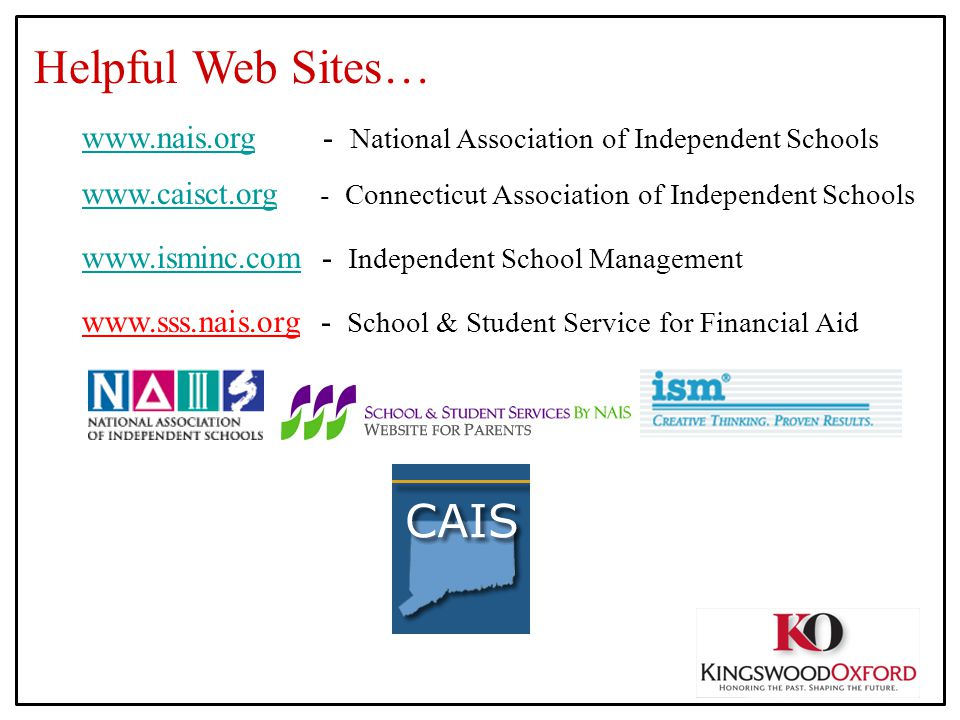 Helpful Web Sites… www.nais.orgwww.nais.org - National Association of Independent Schools www.caisct.orgwww.caisct.org - Connecticut Association of Independent Schools www.isminc.comwww.isminc.com - Independent School Management www.sss.nais.org - School & Student Service for Financial Aid