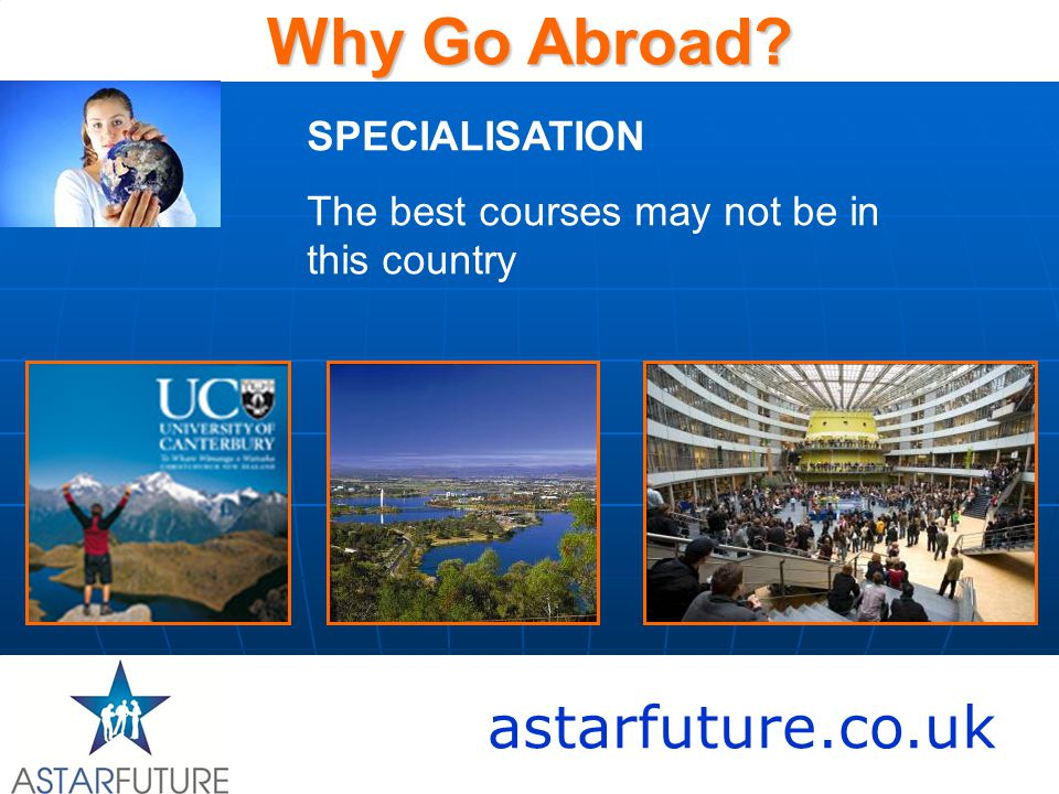 astarfuture.co.uk Why Go Abroad? SPECIALISATION The best courses may not be in this country