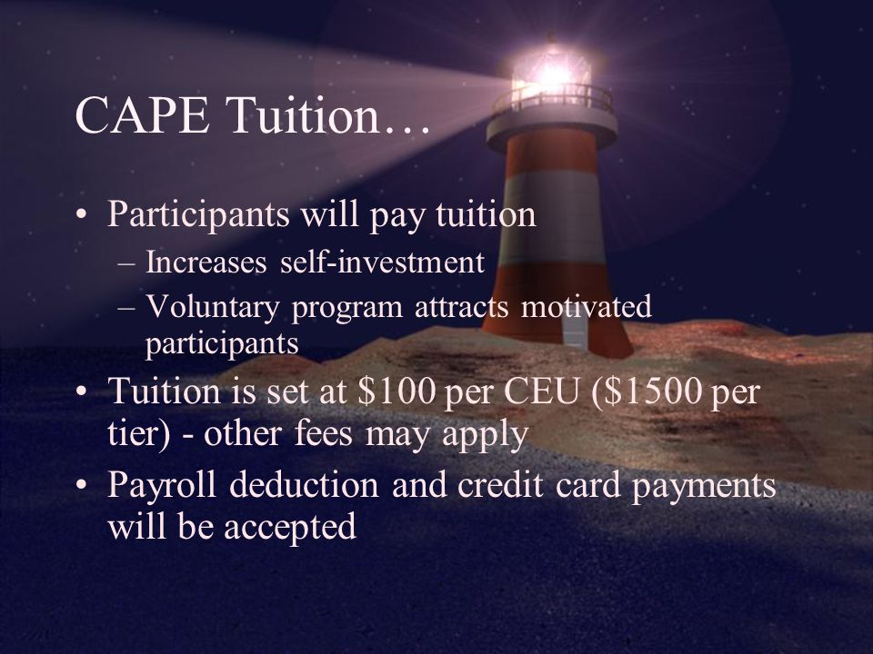 CAPE Tuition… Participants will pay tuition –Increases self-investment –Voluntary program attracts motivated participants Tuition is set at $100 per CEU ($1500 per tier) - other fees may apply Payroll deduction and credit card payments will be accepted
