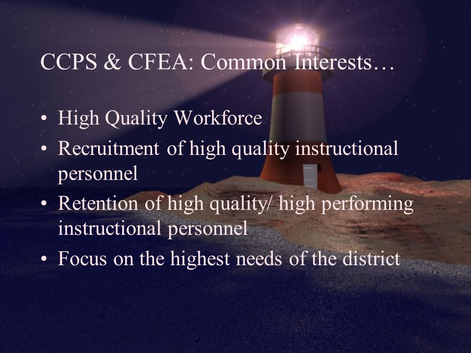 CCPS & CFEA: Common Interests… High Quality Workforce Recruitment of high quality instructional personnel Retention of high quality/ high performing instructional personnel Focus on the highest needs of the district
