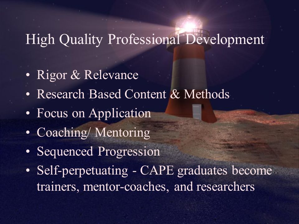 High Quality Professional Development Rigor & Relevance Research Based Content & Methods Focus on Application Coaching/ Mentoring Sequenced Progression Self-perpetuating - CAPE graduates become trainers, mentor-coaches, and researchers