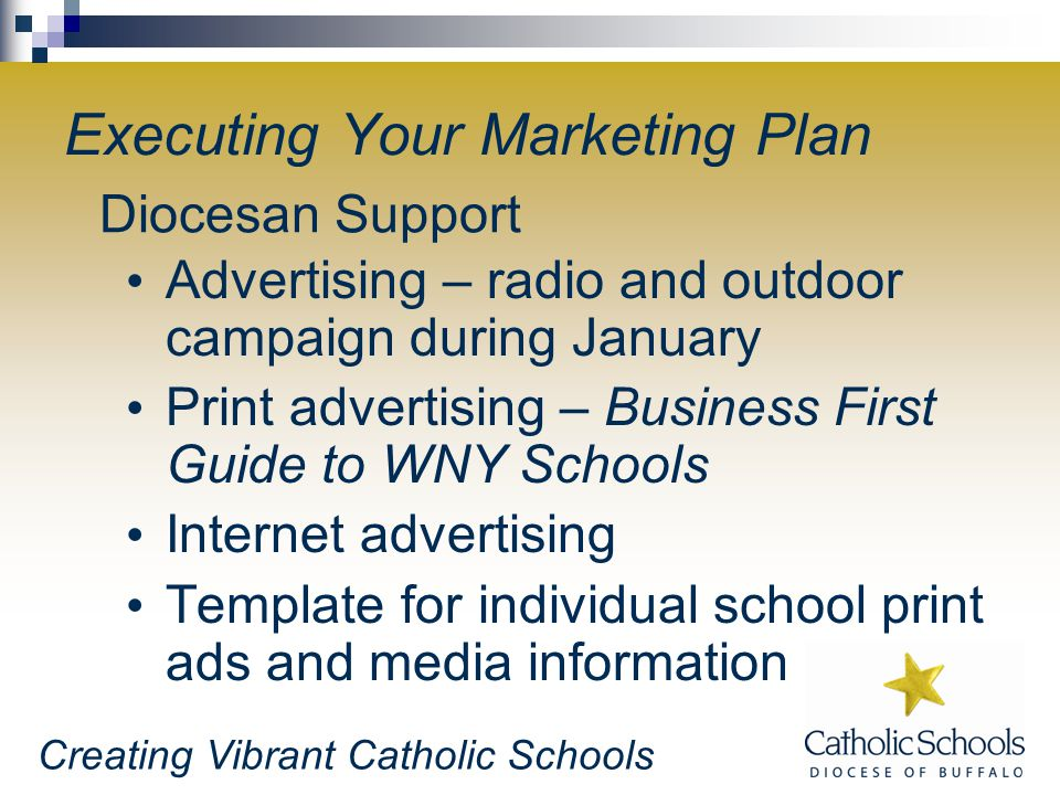 Creating Vibrant Catholic Schools Executing Your Marketing Plan Advertising – radio and outdoor campaign during January Print advertising – Business First Guide to WNY Schools Internet advertising Template for individual school print ads and media information Diocesan Support