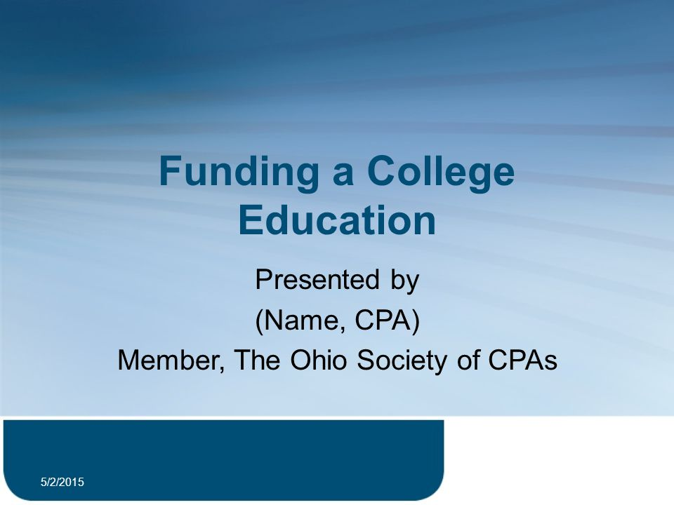 Funding a College Education Presented by (Name, CPA) Member, The Ohio Society of CPAs 5/2/2015 1
