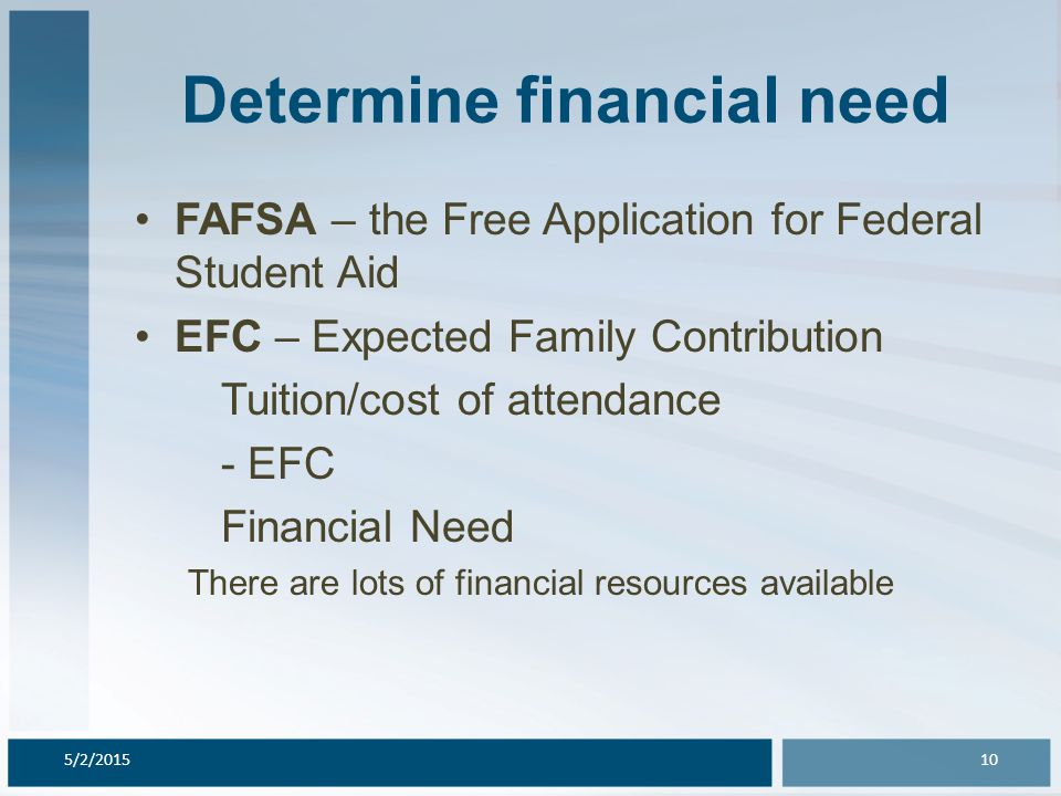 Determine financial need FAFSA – the Free Application for Federal Student Aid EFC – Expected Family Contribution Tuition/cost of attendance - EFC Financial Need There are lots of financial resources available 5/2/201510