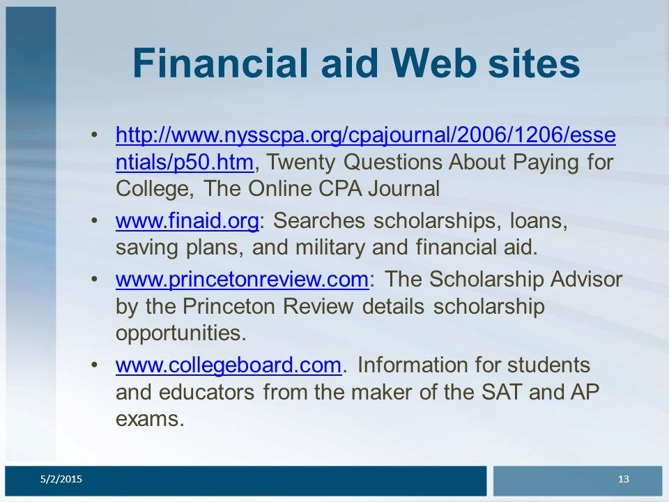 Financial aid Web sites http://www.nysscpa.org/cpajournal/2006/1206/esse ntials/p50.htm, Twenty Questions About Paying for College, The Online CPA Journalhttp://www.nysscpa.org/cpajournal/2006/1206/esse ntials/p50.htm www.finaid.org: Searches scholarships, loans, saving plans, and military and financial aid.www.finaid.org www.princetonreview.com: The Scholarship Advisor by the Princeton Review details scholarship opportunities.www.princetonreview.com www.collegeboard.com.