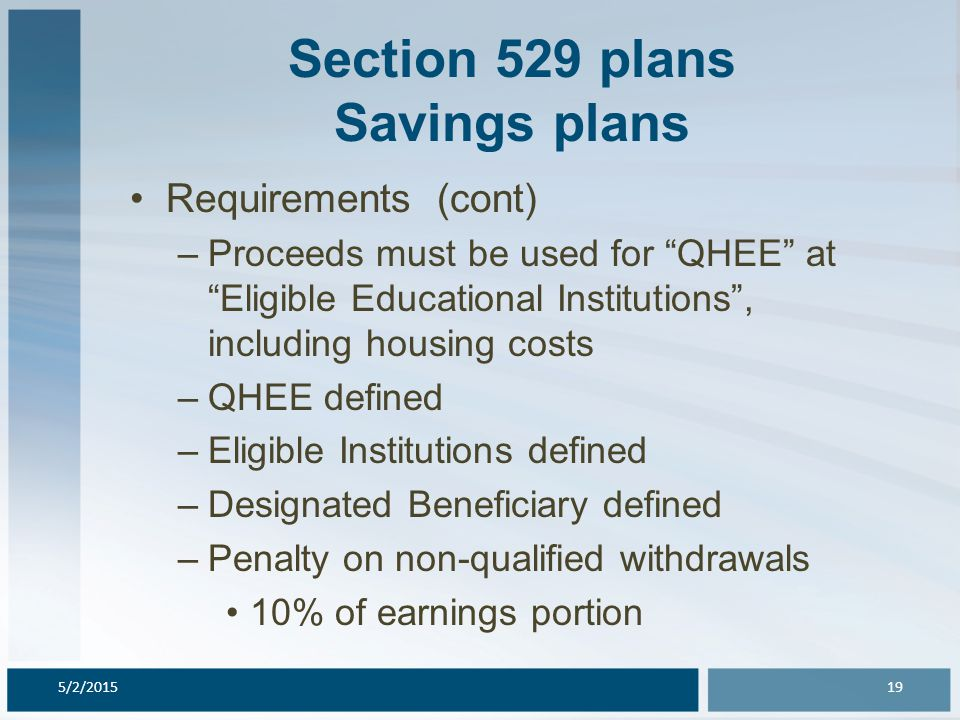 Section 529 plans Savings plans Requirements (cont) –Proceeds must be used for QHEE at Eligible Educational Institutions , including housing costs –QHEE defined –Eligible Institutions defined –Designated Beneficiary defined –Penalty on non-qualified withdrawals 10% of earnings portion 5/2/201519