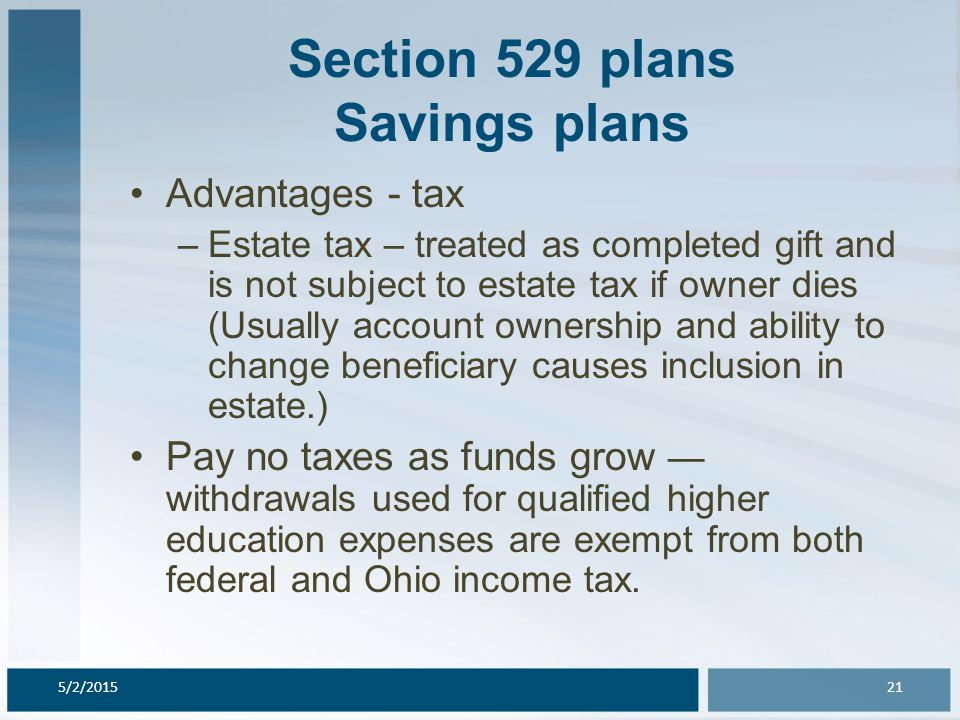 Section 529 plans Savings plans Advantages - tax –Estate tax – treated as completed gift and is not subject to estate tax if owner dies (Usually account ownership and ability to change beneficiary causes inclusion in estate.) Pay no taxes as funds grow — withdrawals used for qualified higher education expenses are exempt from both federal and Ohio income tax.