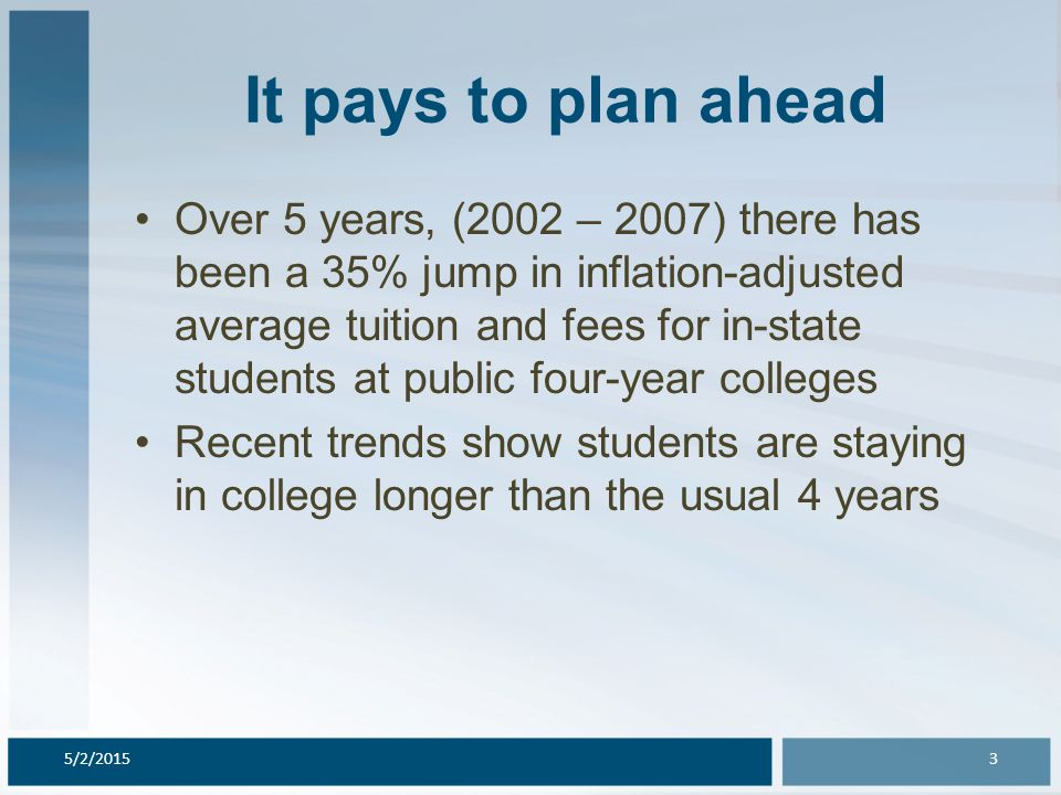 It pays to plan ahead Over 5 years, (2002 – 2007) there has been a 35% jump in inflation-adjusted average tuition and fees for in-state students at public four-year colleges Recent trends show students are staying in college longer than the usual 4 years 5/2/20153