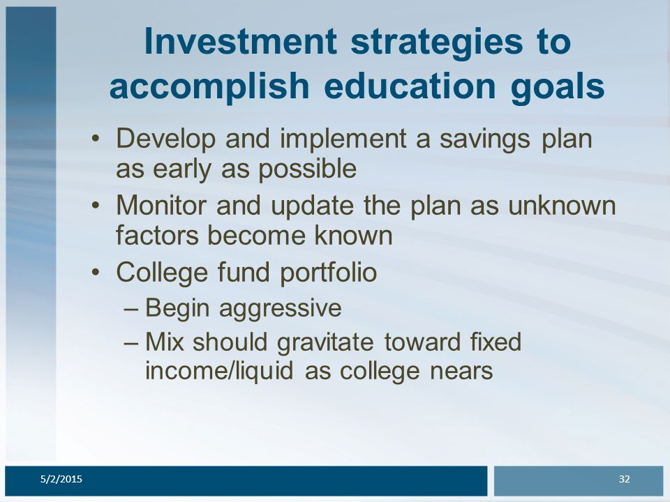 Investment strategies to accomplish education goals Develop and implement a savings plan as early as possible Monitor and update the plan as unknown factors become known College fund portfolio –Begin aggressive –Mix should gravitate toward fixed income/liquid as college nears 5/2/201532