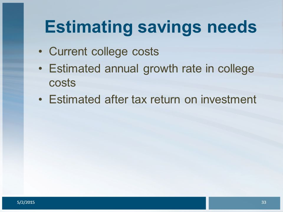Estimating savings needs Current college costs Estimated annual growth rate in college costs Estimated after tax return on investment 5/2/201533