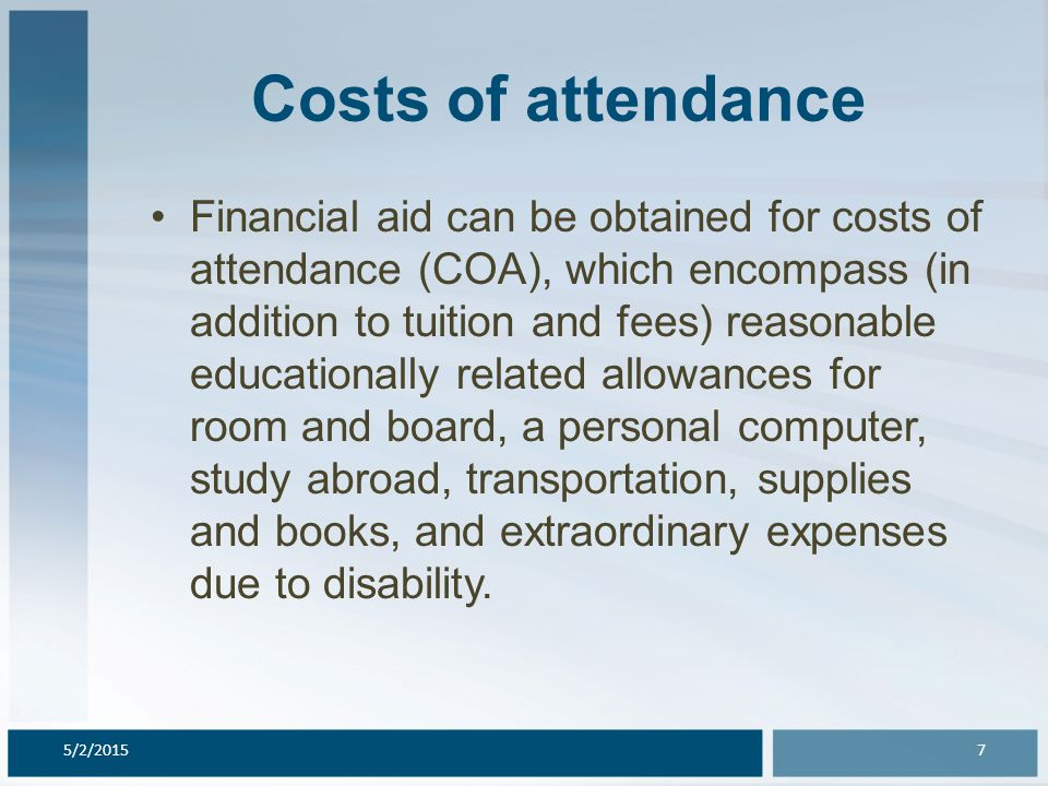 Costs of attendance Financial aid can be obtained for costs of attendance (COA), which encompass (in addition to tuition and fees) reasonable educationally related allowances for room and board, a personal computer, study abroad, transportation, supplies and books, and extraordinary expenses due to disability.