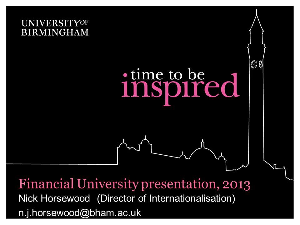 Nick Horsewood (Director of Internationalisation) n.j.horsewood@bham.ac.uk Financial University presentation, 2013