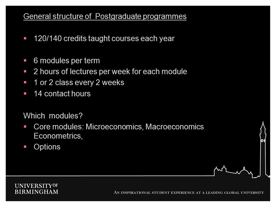 General structure of Postgraduate programmes  120/140 credits taught courses each year  6 modules per term  2 hours of lectures per week for each m