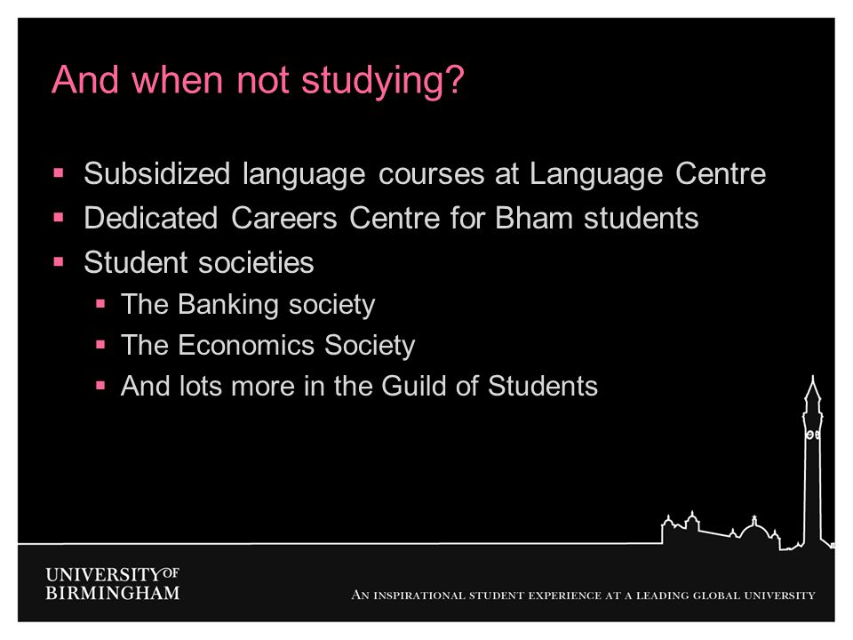 And when not studying?  Subsidized language courses at Language Centre  Dedicated Careers Centre for Bham students  Student societies  The Banking