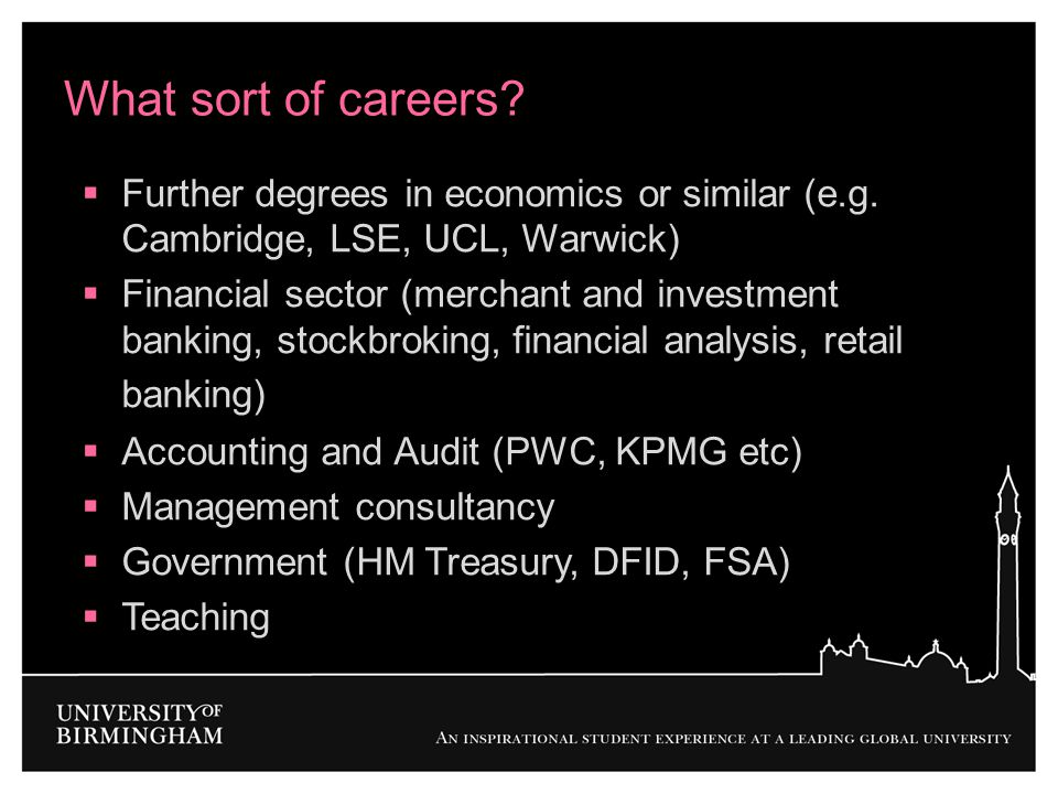 What sort of careers?  Further degrees in economics or similar (e.g. Cambridge, LSE, UCL, Warwick)  Financial sector (merchant and investment bankin