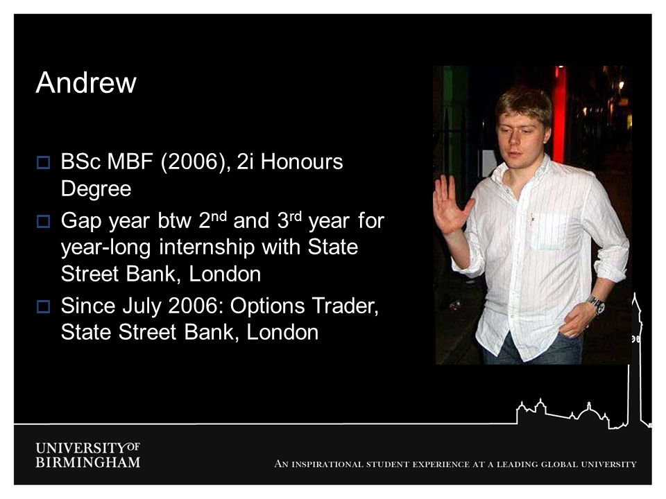 Andrew  BSc MBF (2006), 2i Honours Degree  Gap year btw 2 nd and 3 rd year for year-long internship with State Street Bank, London  Since July 2006