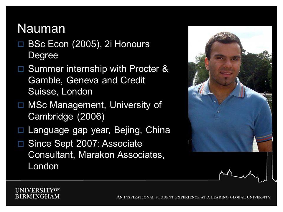 Nauman  BSc Econ (2005), 2i Honours Degree  Summer internship with Procter & Gamble, Geneva and Credit Suisse, London  MSc Management, University o