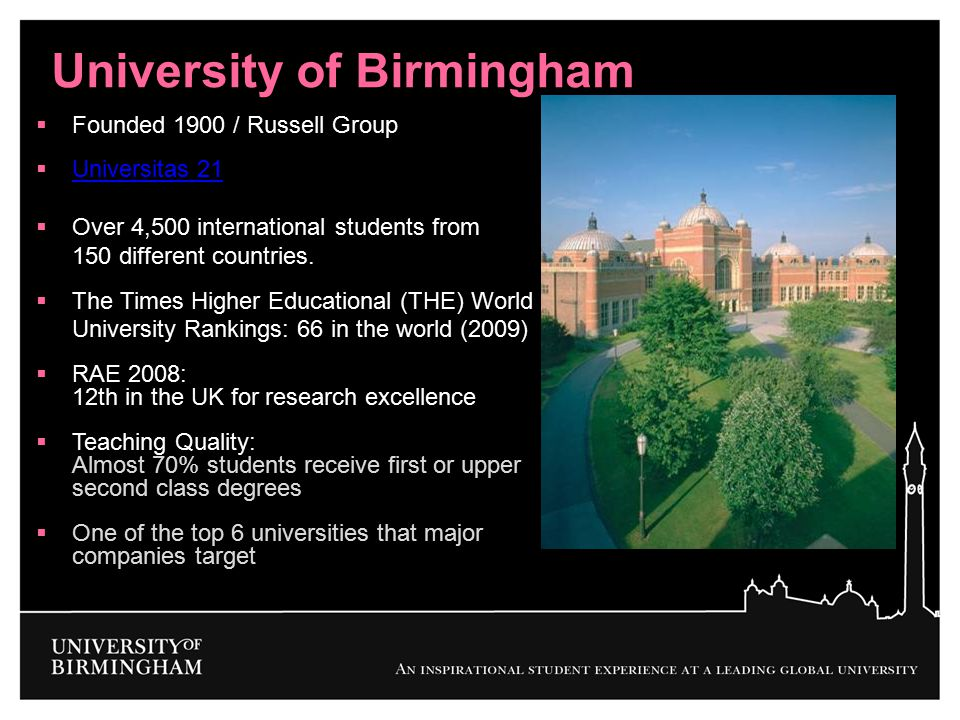 University of Birmingham  Founded 1900 / Russell Group  Universitas 21 Universitas 21  Over 4,500 international students from 150 different countri