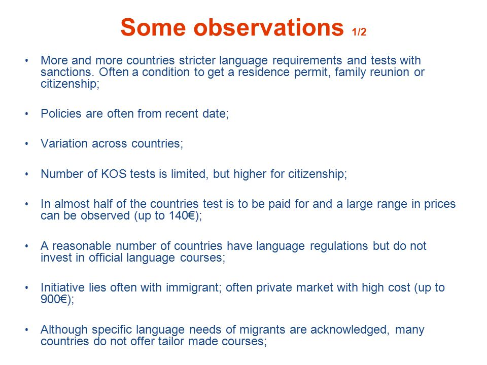 Some observations 2/2 Some countries are very supportive, tuition offered, no testing, often free cost; Linguistic integration concerns mainly Western European countries with a longer tradition of immigration; Eastern European countries often do not have language requirements for the integration of immigrants but do have language requirements (often with language test) for citizenship; New immigration countries often have high % of immigrants and no policy for social inclusion yet; Large variation in required level of language proficiency for tuition as well as for testing: ranges from A1.1 to B2; In most cases CEFR-levels used to determine level of required language proficiency; Many countries that not yet have language conditions for integration and citizenship, are planning it and have their policies under revision.