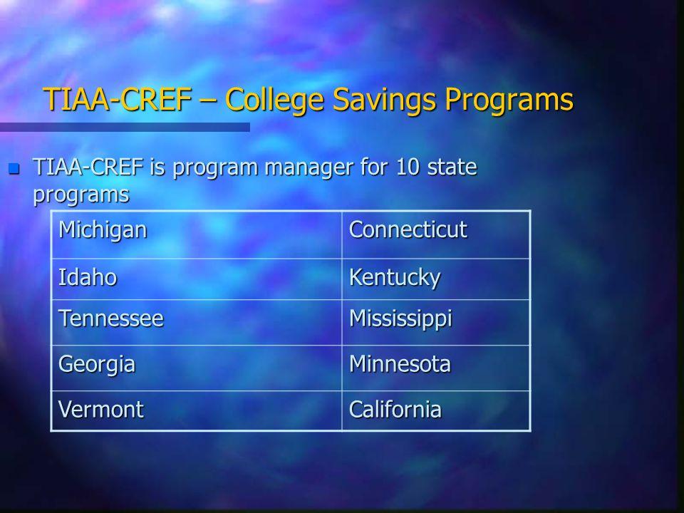 TIAA-CREF – College Savings Programs n TIAA-CREF is program manager for 10 state programs MichiganConnecticut IdahoKentucky TennesseeMississippi GeorgiaMinnesota VermontCalifornia