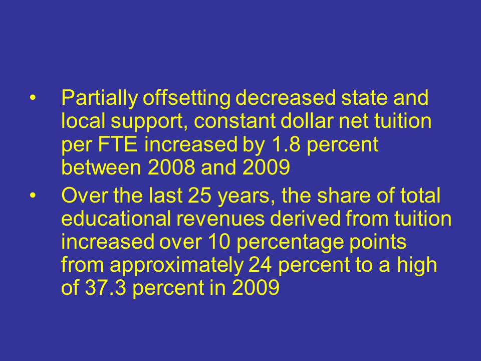 Partially offsetting decreased state and local support, constant dollar net tuition per FTE increased by 1.8 percent between 2008 and 2009 Over the last 25 years, the share of total educational revenues derived from tuition increased over 10 percentage points from approximately 24 percent to a high of 37.3 percent in 2009