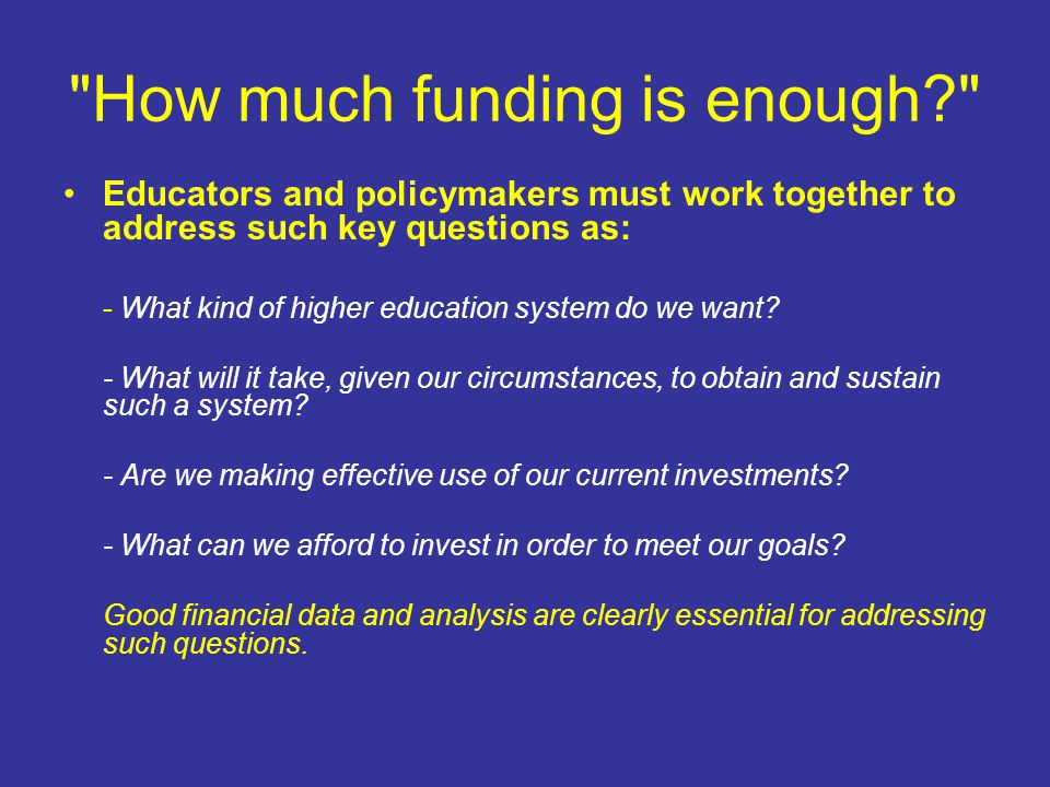How much funding is enough Educators and policymakers must work together to address such key questions as: - What kind of higher education system do we want.