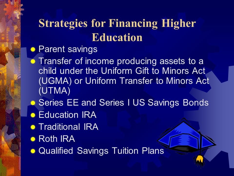  Parent savings  Transfer of income producing assets to a child under the Uniform Gift to Minors Act (UGMA) or Uniform Transfer to Minors Act (UTMA)  Series EE and Series I US Savings Bonds  Education IRA  Traditional IRA  Roth IRA  Qualified Savings Tuition Plans Strategies for Financing Higher Education