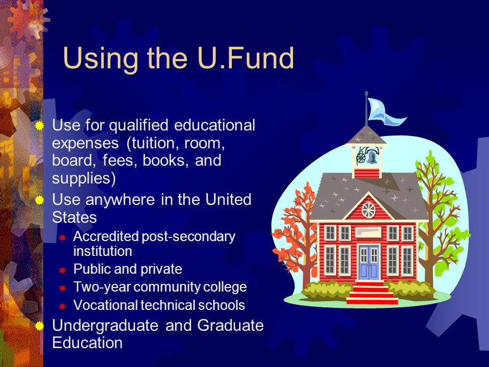 Using the U.Fund  Use for qualified educational expenses (tuition, room, board, fees, books, and supplies)  Use anywhere in the United States  Accredited post-secondary institution  Public and private  Two-year community college  Vocational technical schools  Undergraduate and Graduate Education