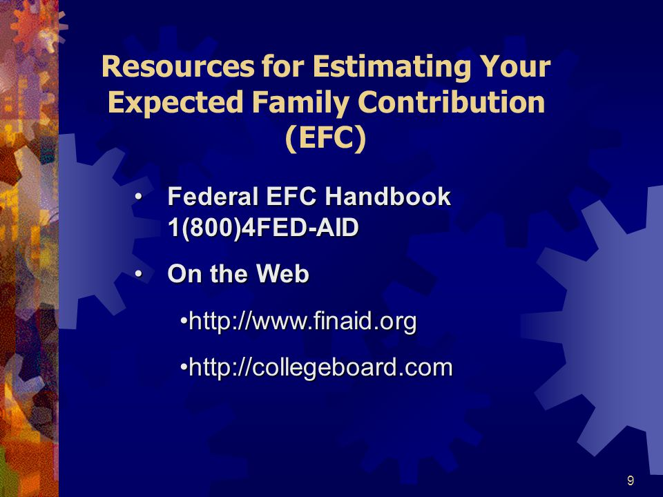 9 Resources for Estimating Your Expected Family Contribution (EFC) Federal EFC Handbook 1(800)4FED-AIDFederal EFC Handbook 1(800)4FED-AID On the WebOn the Web http://www.finaid.orghttp://www.finaid.org http://collegeboard.comhttp://collegeboard.com
