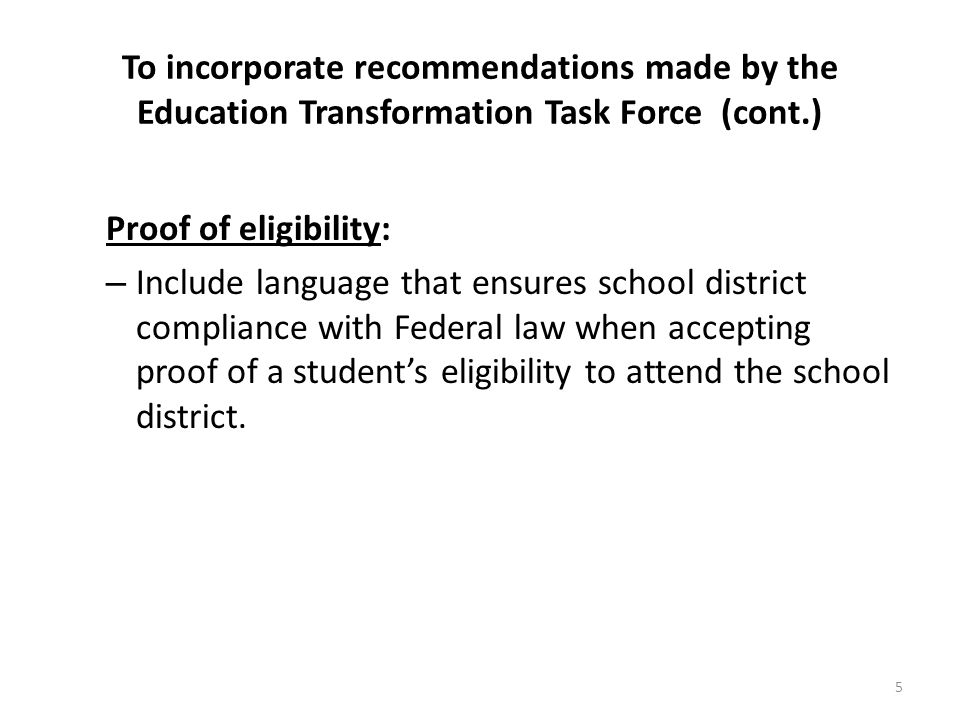 To incorporate recommendations made by the Education Transformation Task Force (cont.) Proof of eligibility: – Include language that ensures school di