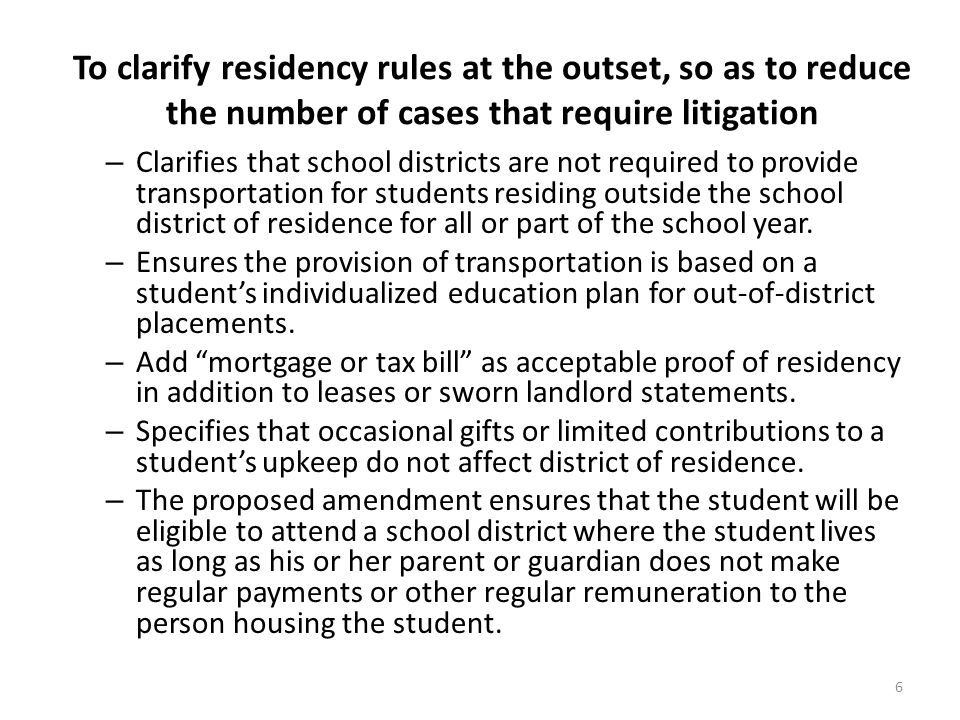 To clarify residency rules at the outset, so as to reduce the number of cases that require litigation – Clarifies that school districts are not required to provide transportation for students residing outside the school district of residence for all or part of the school year.