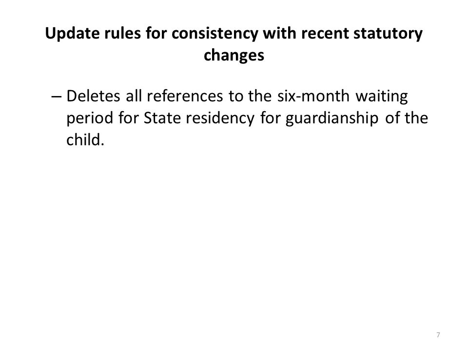 Update rules for consistency with recent statutory changes – Deletes all references to the six-month waiting period for State residency for guardianship of the child.