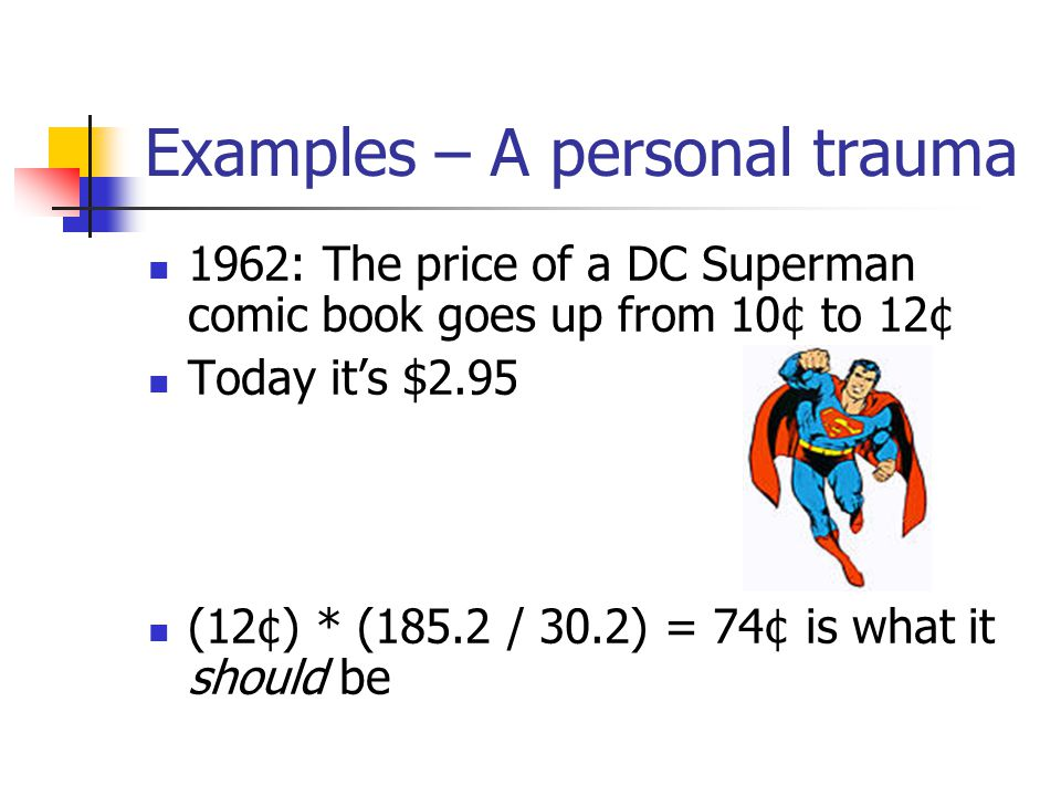 Examples – A personal trauma 1962: The price of a DC Superman comic book goes up from 10¢ to 12¢ Today it's $2.95 (12¢) * (185.2 / 30.2) = 74¢ is what