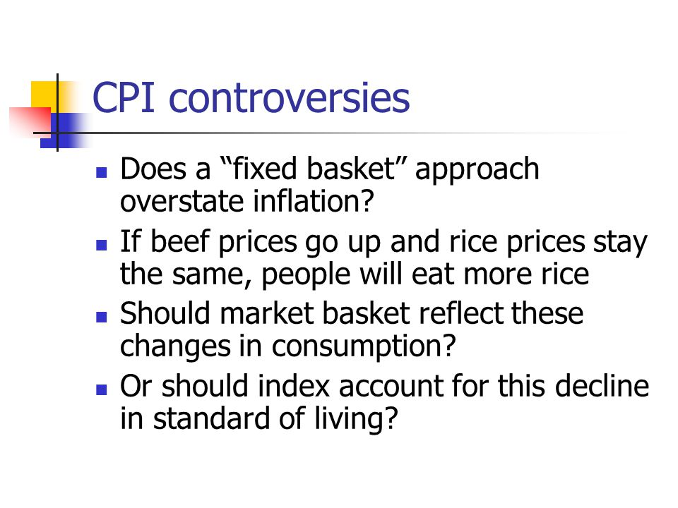 "CPI controversies Does a ""fixed basket"" approach overstate inflation? If beef prices go up and rice prices stay the same, people will eat more rice Sh"