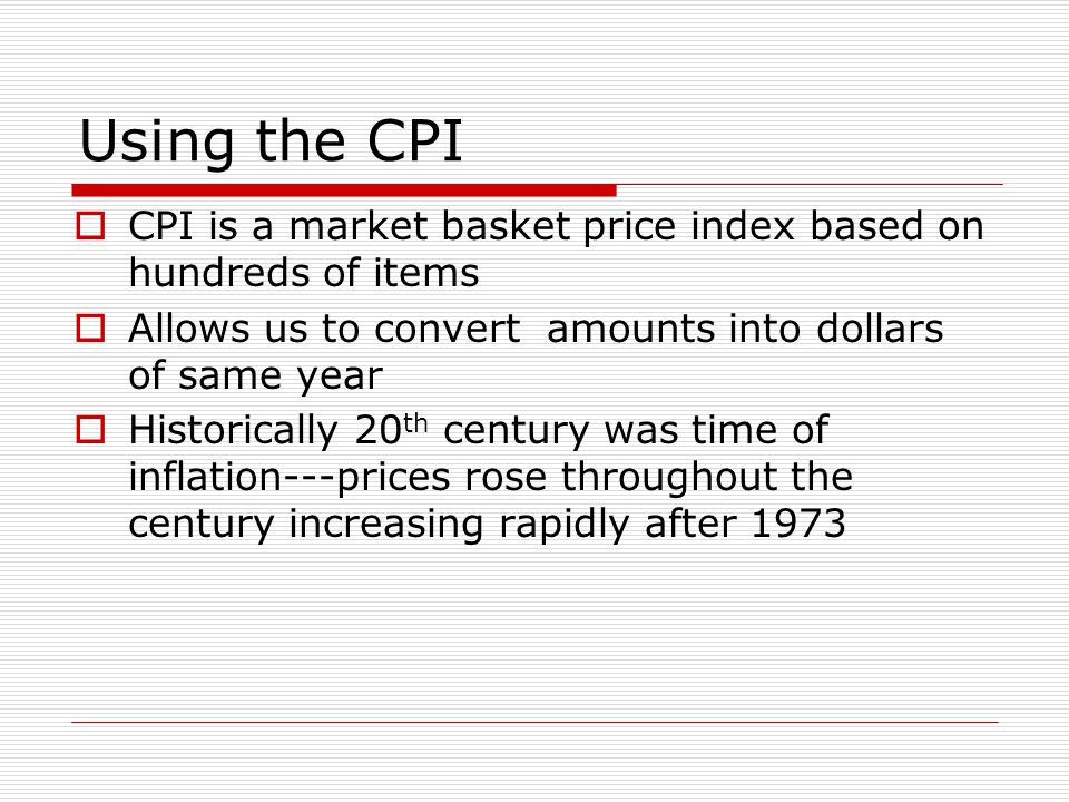 Using the CPI  CPI is a market basket price index based on hundreds of items  Allows us to convert amounts into dollars of same year  Historically