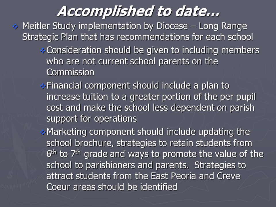 Accomplished to date…  Meitler Study implementation by Diocese – Long Range Strategic Plan that has recommendations for each school  Consideration should be given to including members who are not current school parents on the Commission  Financial component should include a plan to increase tuition to a greater portion of the per pupil cost and make the school less dependent on parish support for operations  Marketing component should include updating the school brochure, strategies to retain students from 6 th to 7 th grade and ways to promote the value of the school to parishioners and parents.