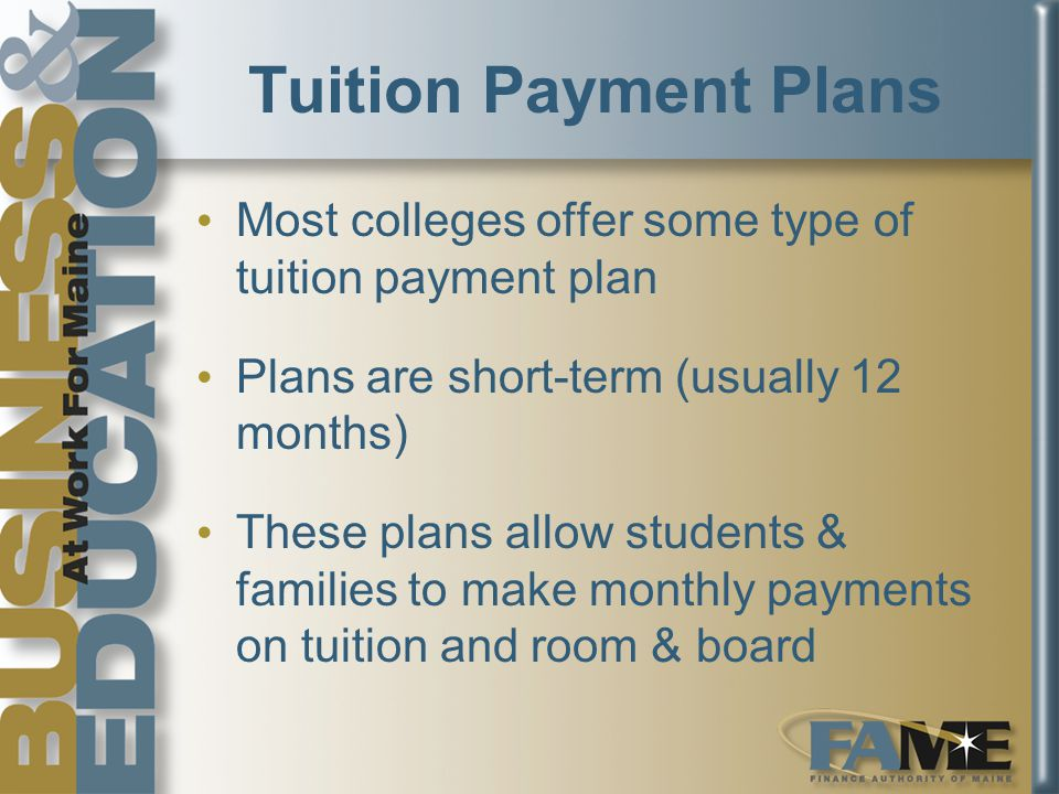 Tuition Payment Plans Most colleges offer some type of tuition payment plan Plans are short-term (usually 12 months) These plans allow students & families to make monthly payments on tuition and room & board