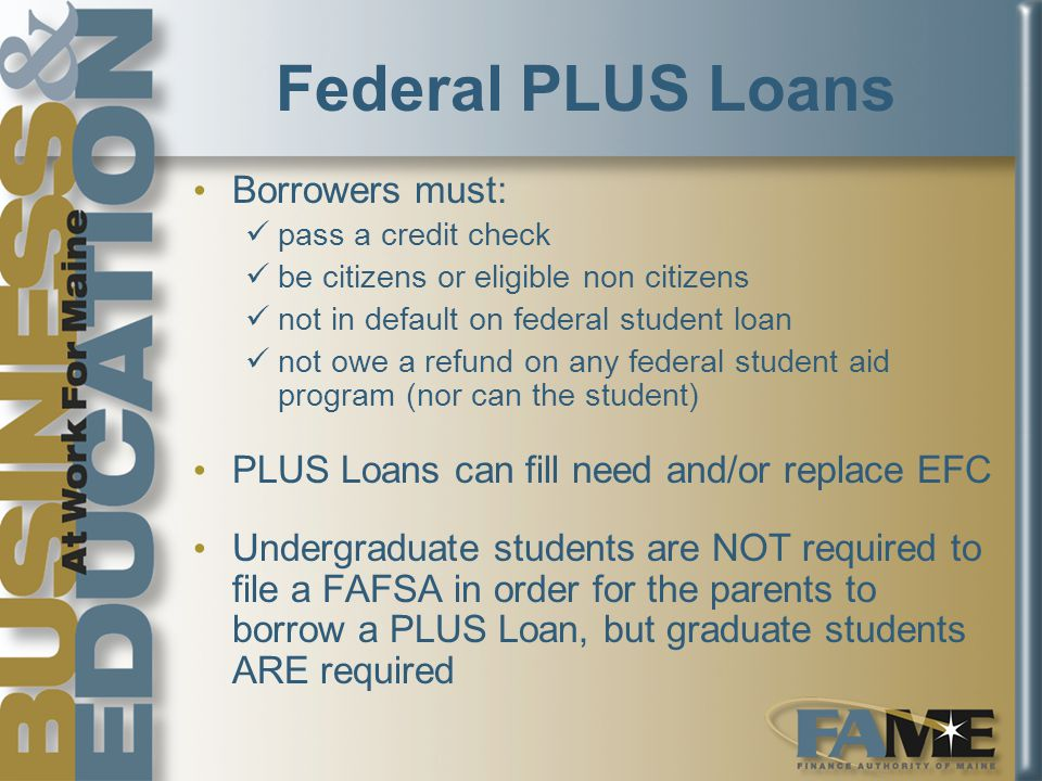 Federal PLUS Loans Borrowers must: pass a credit check be citizens or eligible non citizens not in default on federal student loan not owe a refund on any federal student aid program (nor can the student) PLUS Loans can fill need and/or replace EFC Undergraduate students are NOT required to file a FAFSA in order for the parents to borrow a PLUS Loan, but graduate students ARE required