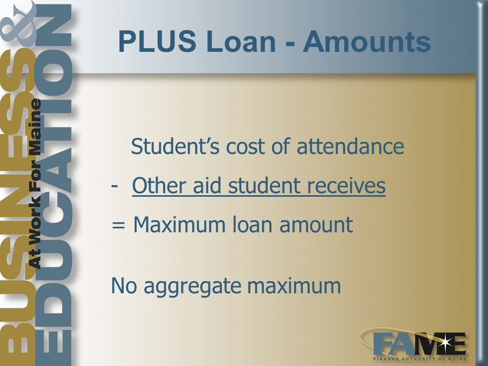 PLUS Loan - Amounts Student's cost of attendance - Other aid student receives = Maximum loan amount No aggregate maximum