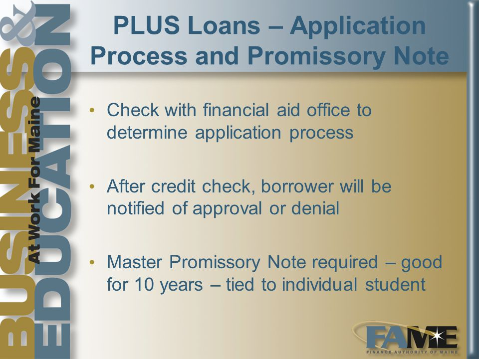 PLUS Loans – Application Process and Promissory Note Check with financial aid office to determine application process After credit check, borrower will be notified of approval or denial Master Promissory Note required – good for 10 years – tied to individual student