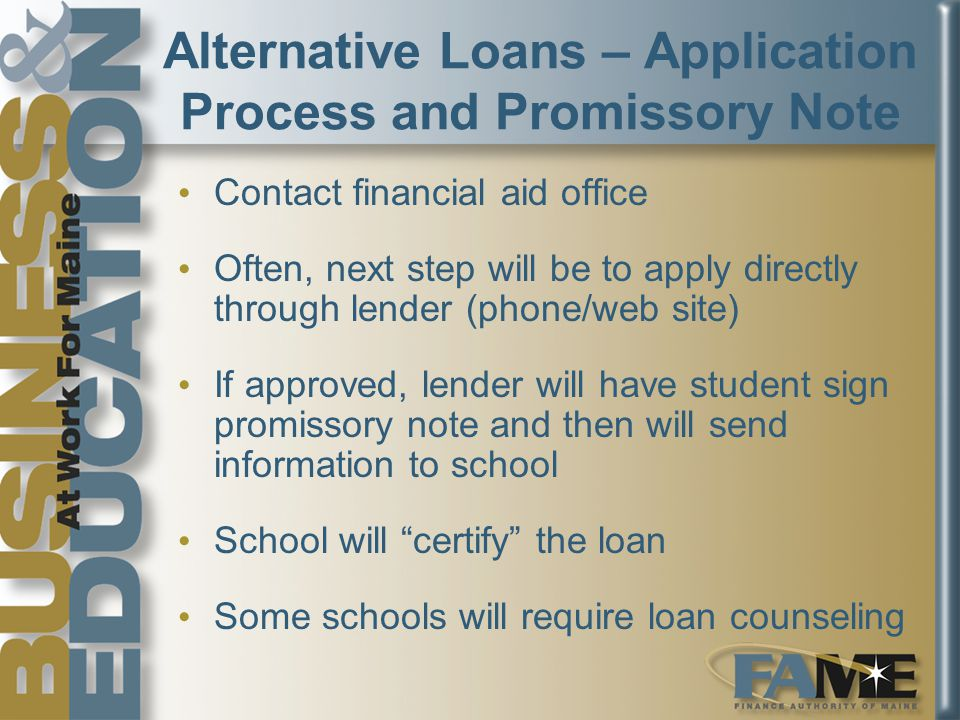 Alternative Loans – Application Process and Promissory Note Contact financial aid office Often, next step will be to apply directly through lender (phone/web site) If approved, lender will have student sign promissory note and then will send information to school School will certify the loan Some schools will require loan counseling