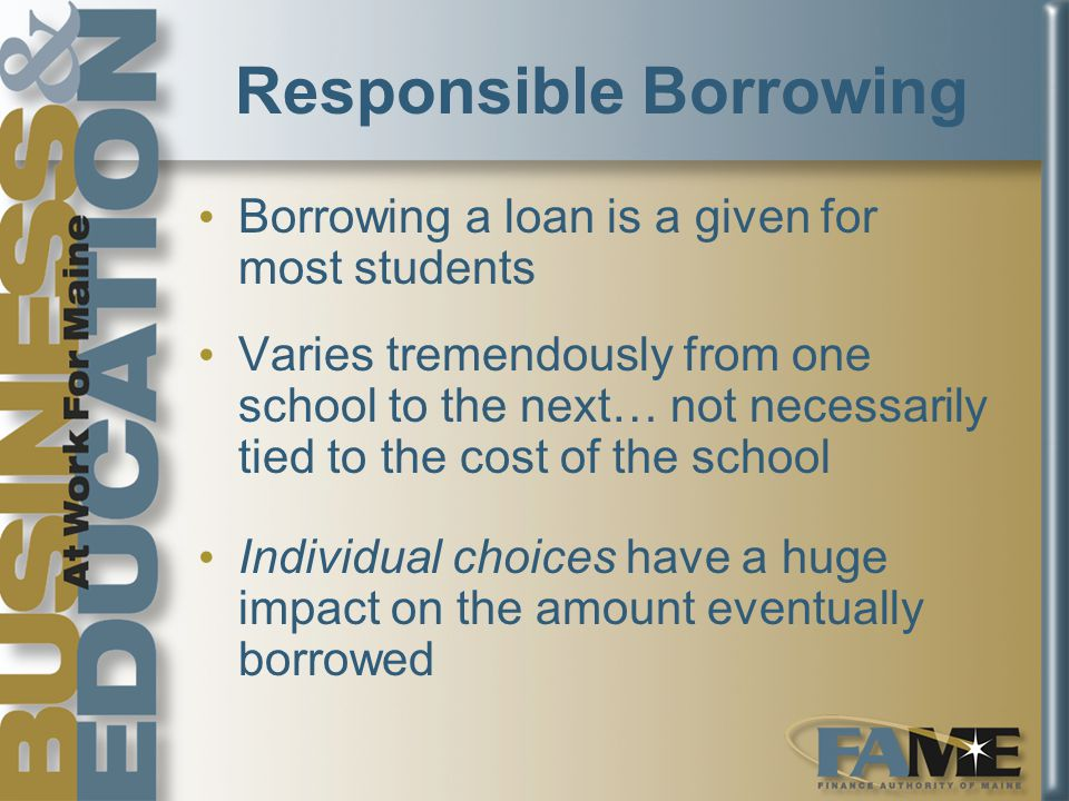 Responsible Borrowing Borrowing a loan is a given for most students Varies tremendously from one school to the next… not necessarily tied to the cost of the school Individual choices have a huge impact on the amount eventually borrowed