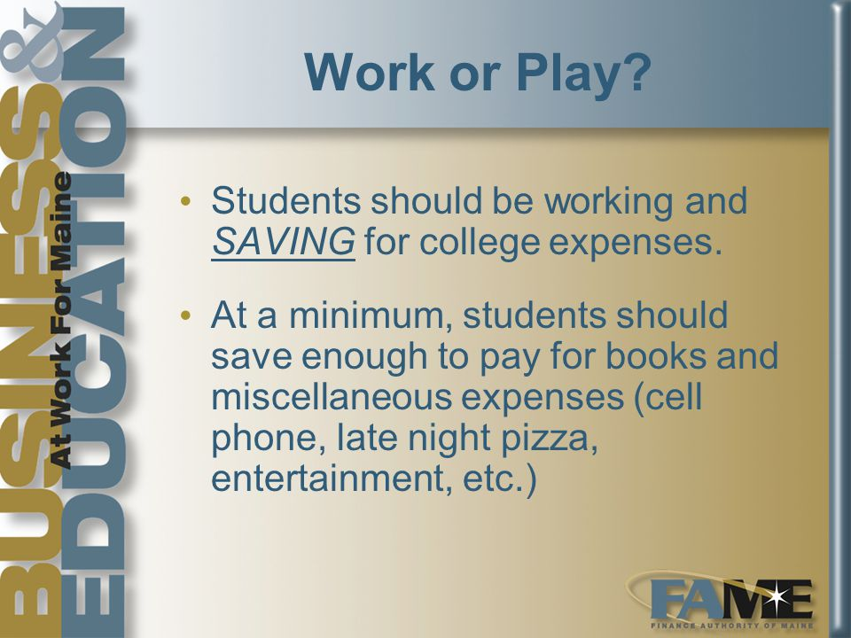 Work or Play.Students should be working and SAVING for college expenses.