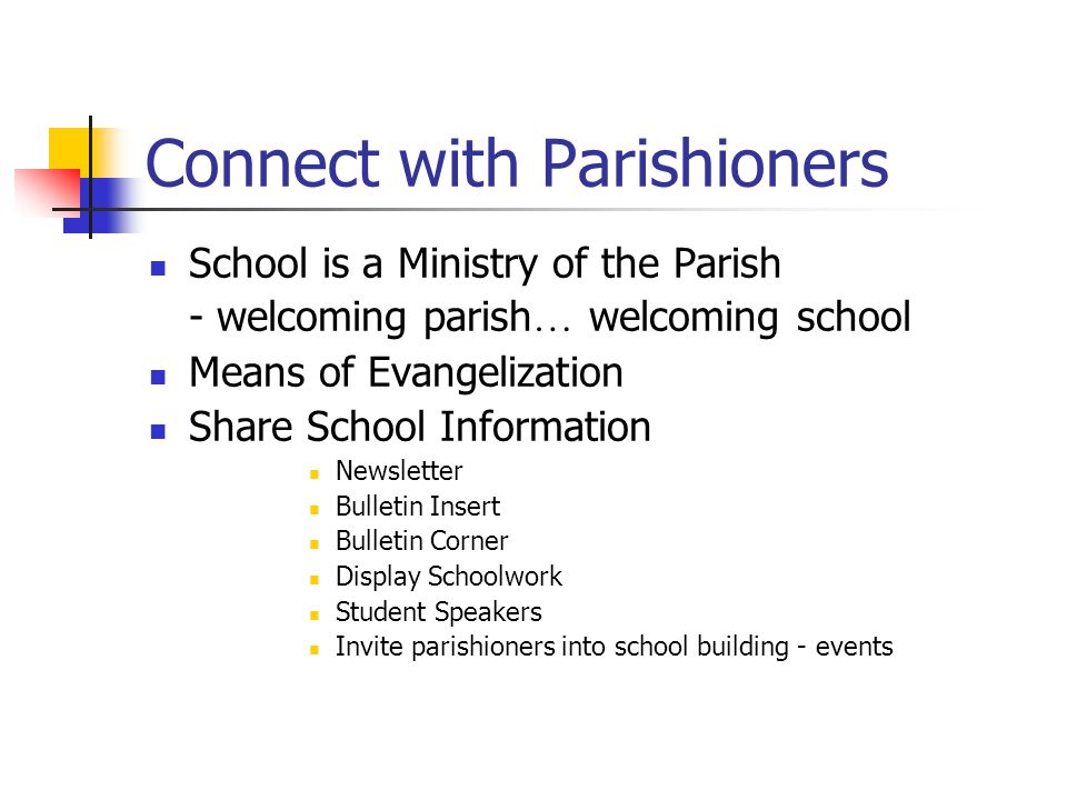 Connect with Parishioners School is a Ministry of the Parish - welcoming parish … welcoming school Means of Evangelization Share School Information Newsletter Bulletin Insert Bulletin Corner Display Schoolwork Student Speakers Invite parishioners into school building - events