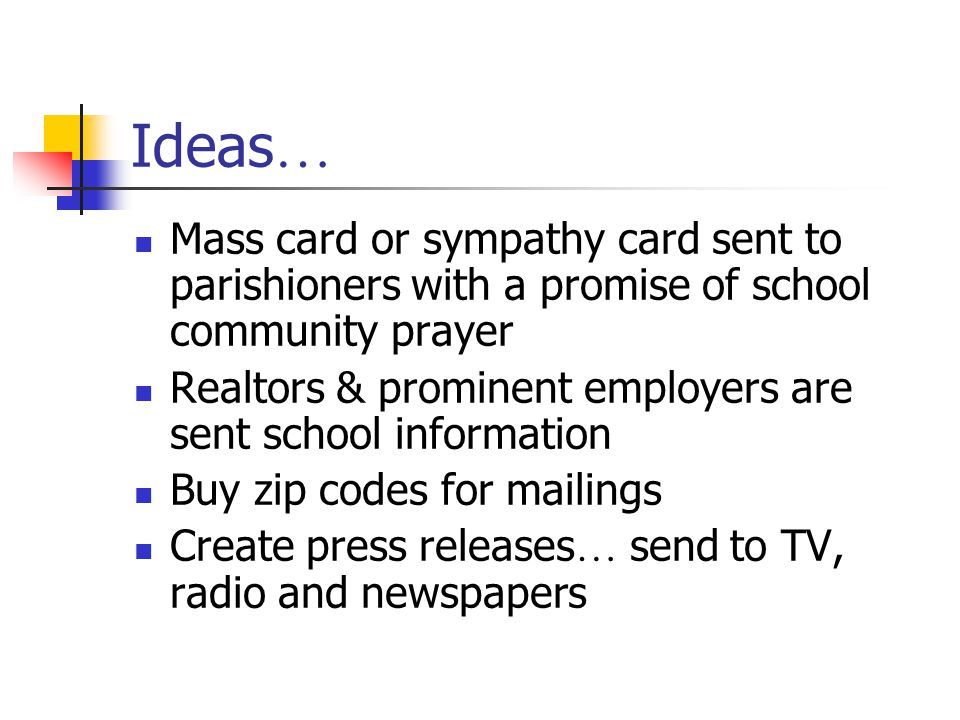 Ideas … Mass card or sympathy card sent to parishioners with a promise of school community prayer Realtors & prominent employers are sent school information Buy zip codes for mailings Create press releases … send to TV, radio and newspapers