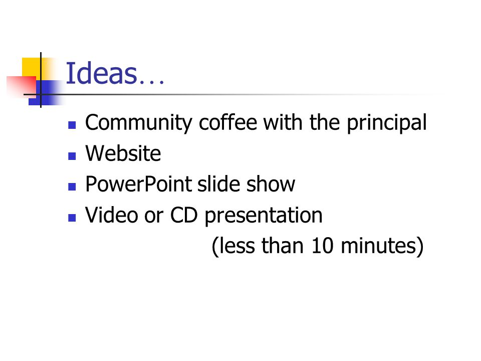 Ideas … Community coffee with the principal Website PowerPoint slide show Video or CD presentation (less than 10 minutes)