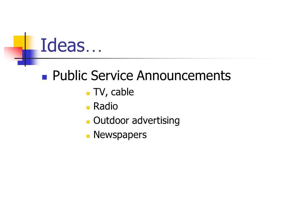 Ideas … Public Service Announcements TV, cable Radio Outdoor advertising Newspapers
